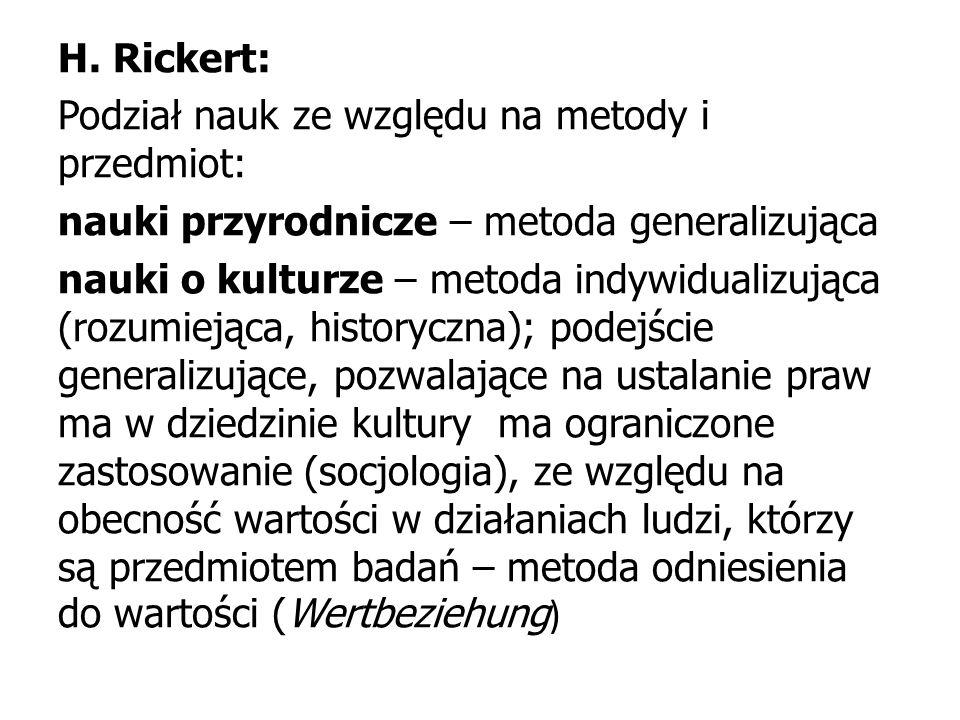 H. Rickert: Podział nauk ze względu na metody i przedmiot: nauki przyrodnicze – metoda generalizująca nauki o kulturze – metoda indywidualizująca (roz