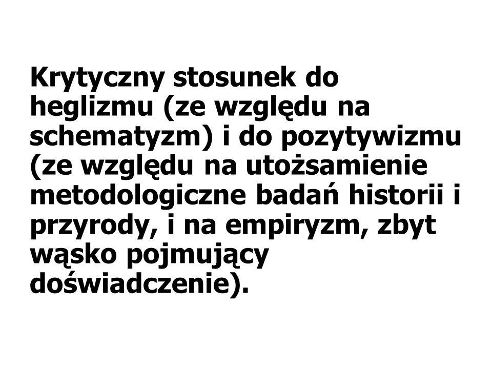 Krytyczny stosunek do heglizmu (ze względu na schematyzm) i do pozytywizmu (ze względu na utożsamienie metodologiczne badań historii i przyrody, i na