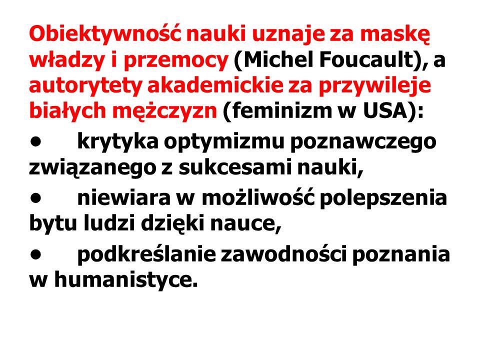 Obiektywność nauki uznaje za maskę władzy i przemocy (Michel Foucault), a autorytety akademickie za przywileje białych mężczyzn (feminizm w USA): krytyka optymizmu poznawczego związanego z sukcesami nauki, niewiara w możliwość polepszenia bytu ludzi dzięki nauce, podkreślanie zawodności poznania w humanistyce.