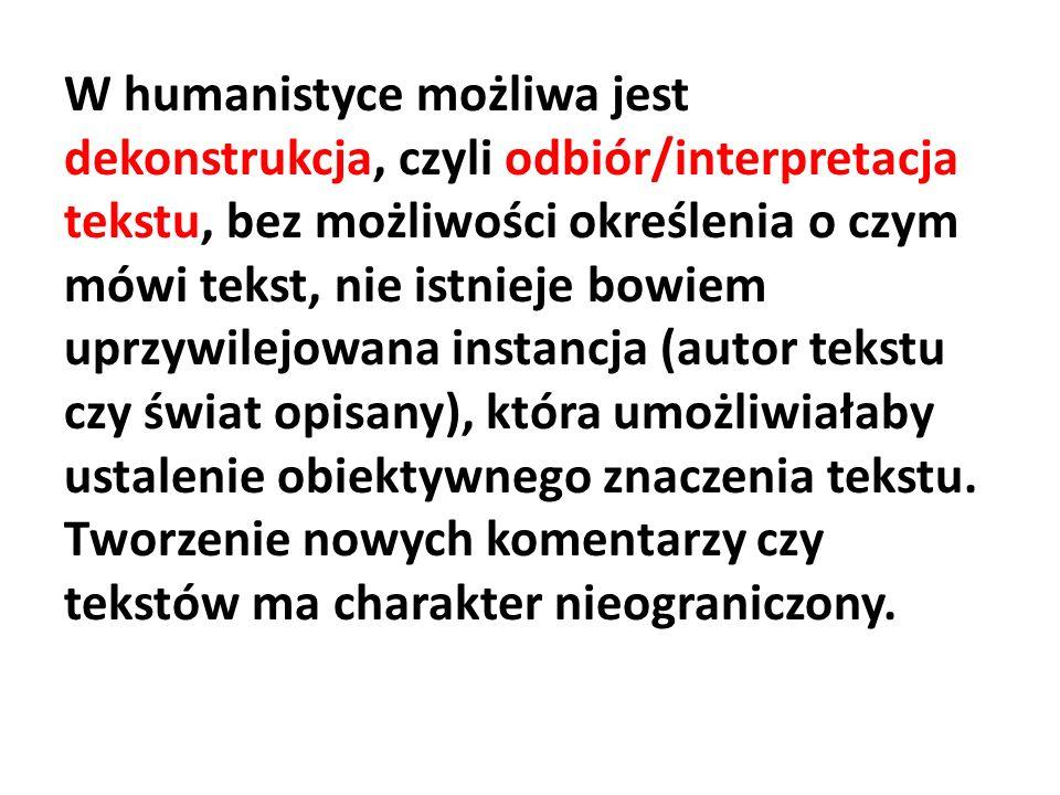 W humanistyce możliwa jest dekonstrukcja, czyli odbiór/interpretacja tekstu, bez możliwości określenia o czym mówi tekst, nie istnieje bowiem uprzywilejowana instancja (autor tekstu czy świat opisany), która umożliwiałaby ustalenie obiektywnego znaczenia tekstu.