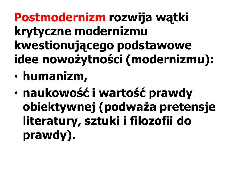 Postmodernizm rozwija wątki krytyczne modernizmu kwestionującego podstawowe idee nowożytności (modernizmu): humanizm, naukowość i wartość prawdy obiektywnej (podważa pretensje literatury, sztuki i filozofii do prawdy).