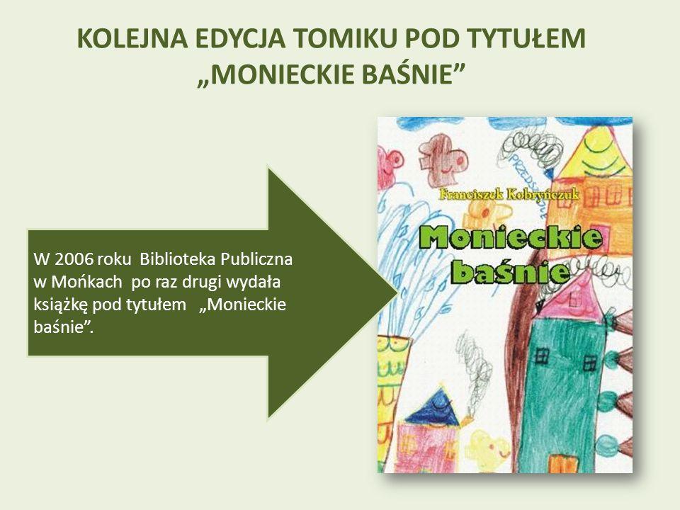 KOLEJNA EDYCJA TOMIKU POD TYTUŁEM MONIECKIE BAŚNIE W 2006 roku Biblioteka Publiczna w Mońkach po raz drugi wydała książkę pod tytułem Monieckie baśnie.