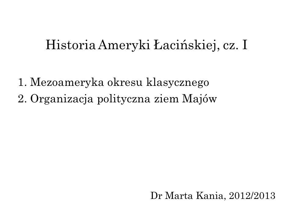 Historia Ameryki Łacińskiej, cz. I 1. Mezoameryka okresu klasycznego 2. Organizacja polityczna ziem Majów Dr Marta Kania, 2012/2013
