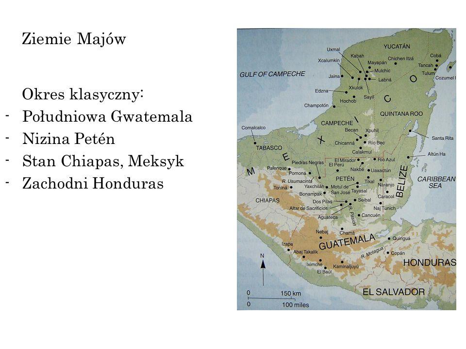 Ziemie Majów Okres klasyczny: -Południowa Gwatemala -Nizina Petén -Stan Chiapas, Meksyk -Zachodni Honduras