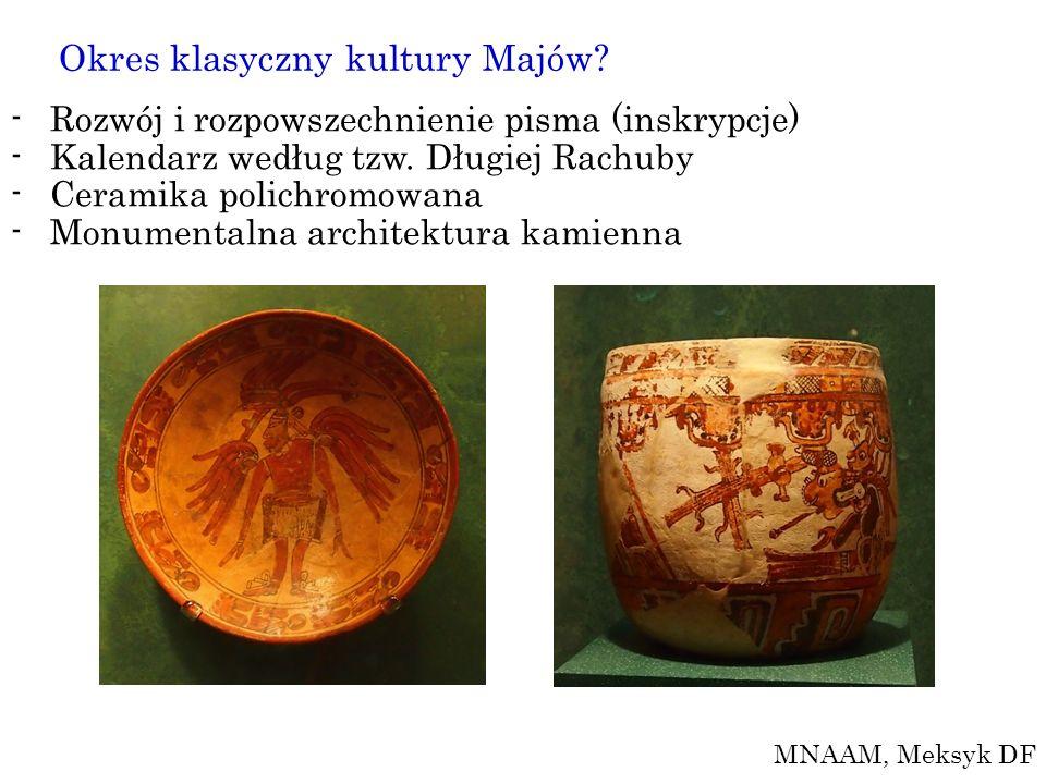 Okres klasyczny kultury Majów? -Rozwój i rozpowszechnienie pisma (inskrypcje) -Kalendarz według tzw. Długiej Rachuby -Ceramika polichromowana -Monumen