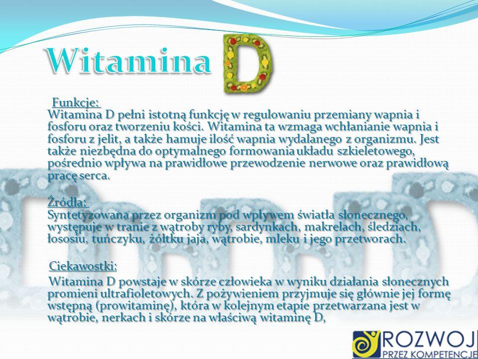 Funkcje: Witamina D pełni istotną funkcję w regulowaniu przemiany wapnia i fosforu oraz tworzeniu kości. Witamina ta wzmaga wchłanianie wapnia i fosfo