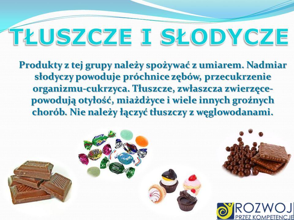Produkty z tej grupy należy spożywać z umiarem. Nadmiar słodyczy powoduje próchnice zębów, przecukrzenie organizmu-cukrzyca. Tłuszcze, zwłaszcza zwier