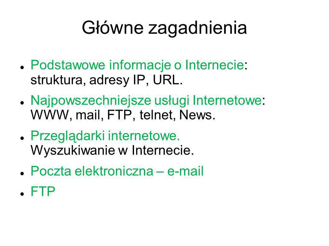 Główne zagadnienia Podstawowe informacje o Internecie: struktura, adresy IP, URL. Najpowszechniejsze usługi Internetowe: WWW, mail, FTP, telnet, News.