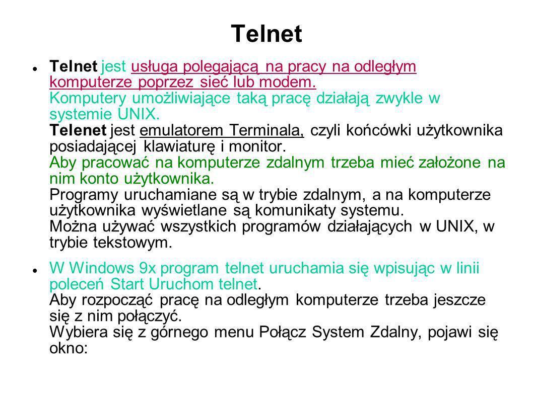 Telnet Telnet jest usługa polegającą na pracy na odległym komputerze poprzez sieć lub modem. Komputery umożliwiające taką pracę działają zwykle w syst