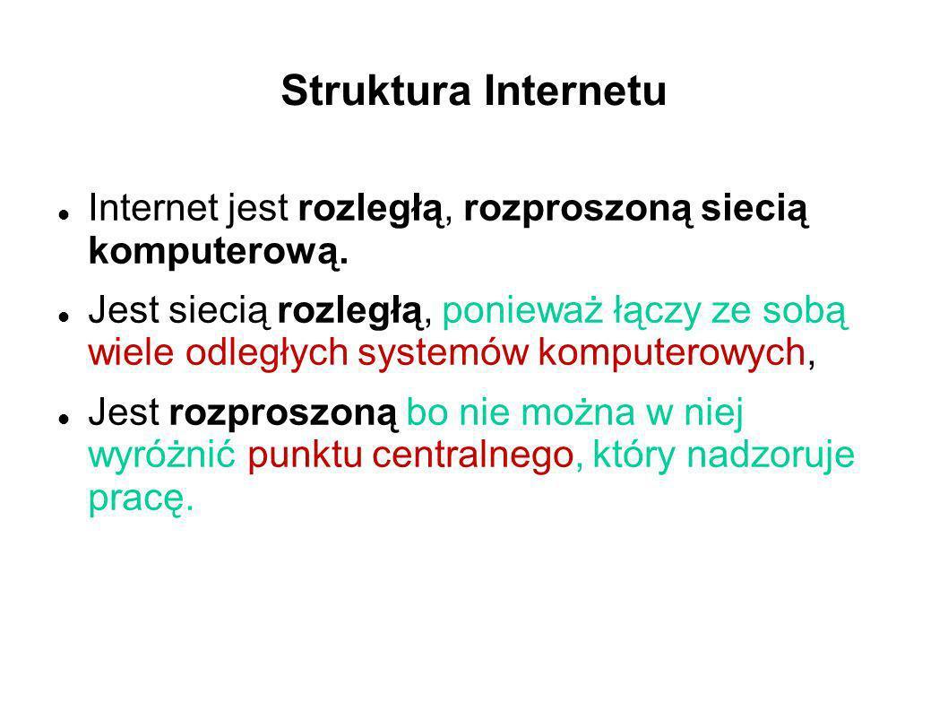 Struktura Internetu Internet jest rozległą, rozproszoną siecią komputerową. Jest siecią rozległą, ponieważ łączy ze sobą wiele odległych systemów komp