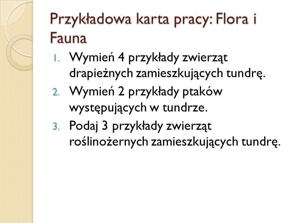 Przykładowa karta pracy: Flora i Fauna 1. Wymień 4 przykłady zwierząt drapieżnych zamieszkujących tundrę. 2. Wymień 2 przykłady ptaków występujących w