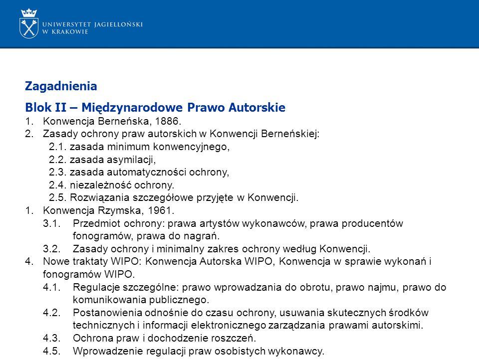 Zagadnienia Blok II – Międzynarodowe Prawo Autorskie 1.Konwencja Berneńska, 1886. 2.Zasady ochrony praw autorskich w Konwencji Berneńskiej: 2.1. zasad