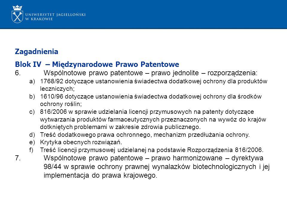 Zagadnienia Blok IV – Międzynarodowe Prawo Patentowe 6.Wspólnotowe prawo patentowe – prawo jednolite – rozporządzenia: a)1768/92 dotyczące ustanowienia świadectwa dodatkowej ochrony dla produktów leczniczych; b)1610/96 dotyczące ustanowienia świadectwa dodatkowej ochrony dla środków ochrony roślin; c)816/2006 w sprawie udzielania licencji przymusowych na patenty dotyczące wytwarzania produktów farmaceutycznych przeznaczonych na wywóz do krajów dotkniętych problemami w zakresie zdrowia publicznego.