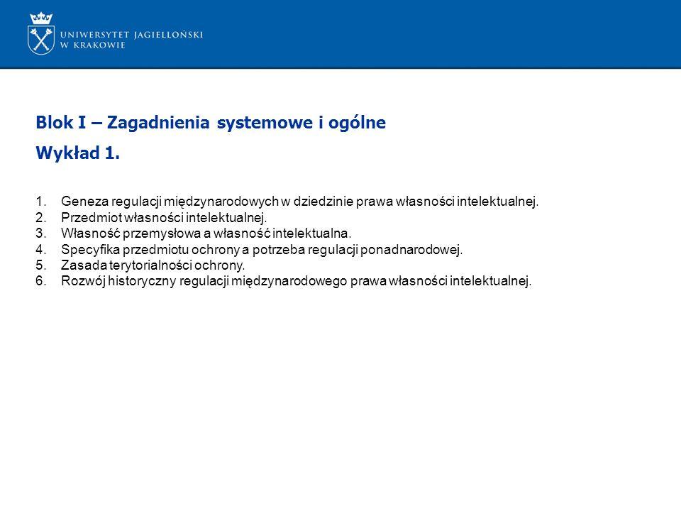 Blok I – Zagadnienia systemowe i ogólne Wykład 1. 1.Geneza regulacji międzynarodowych w dziedzinie prawa własności intelektualnej. 2.Przedmiot własnoś
