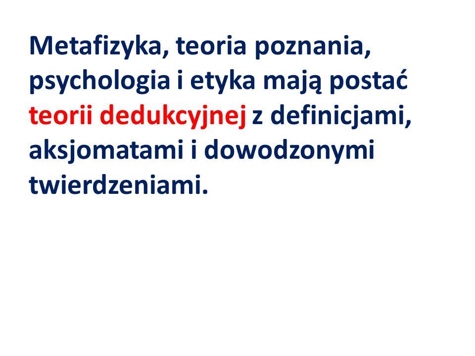 Metafizyka, teoria poznania, psychologia i etyka mają postać teorii dedukcyjnej z definicjami, aksjomatami i dowodzonymi twierdzeniami.