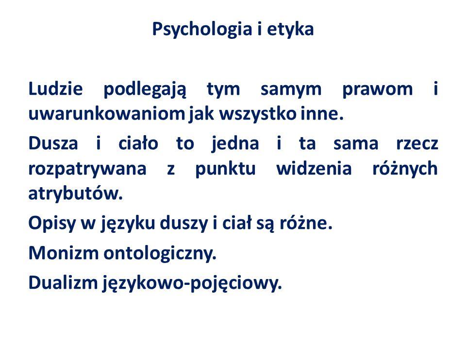 Psychologia i etyka Ludzie podlegają tym samym prawom i uwarunkowaniom jak wszystko inne. Dusza i ciało to jedna i ta sama rzecz rozpatrywana z punktu