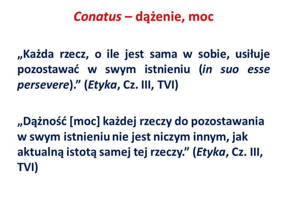 Conatus – dążenie, moc Każda rzecz, o ile jest sama w sobie, usiłuje pozostawać w swym istnieniu (in suo esse persevere). (Etyka, Cz. III, TVI) Dążnoś