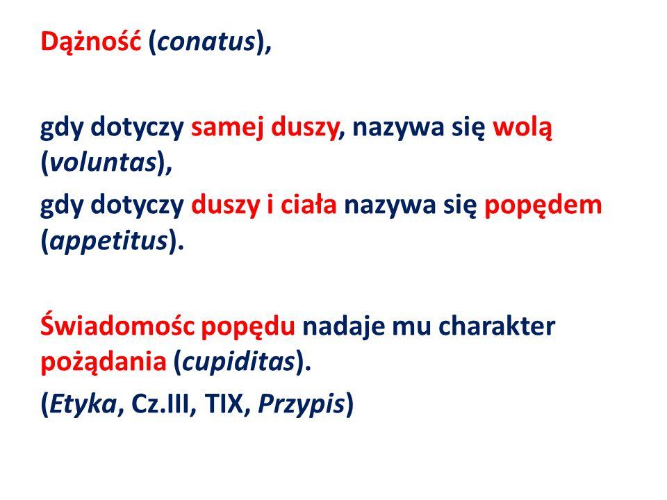 Dążność (conatus), gdy dotyczy samej duszy, nazywa się wolą (voluntas), gdy dotyczy duszy i ciała nazywa się popędem (appetitus).