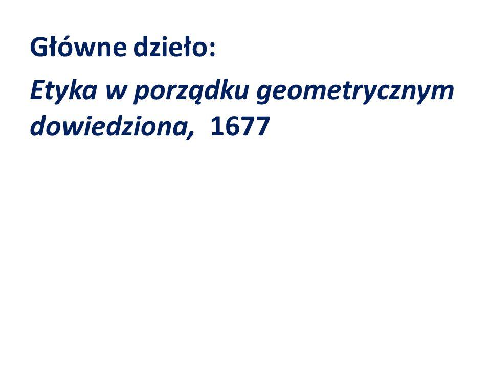 Główne dzieło: Etyka w porządku geometrycznym dowiedziona, 1677