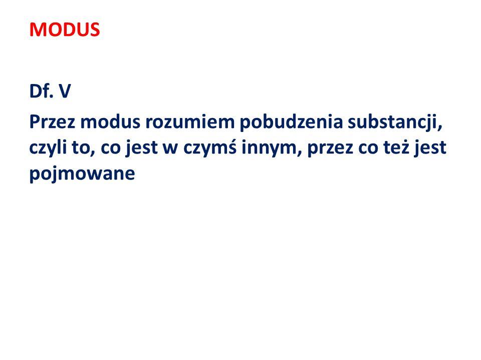 MODUS Df. V Przez modus rozumiem pobudzenia substancji, czyli to, co jest w czymś innym, przez co też jest pojmowane