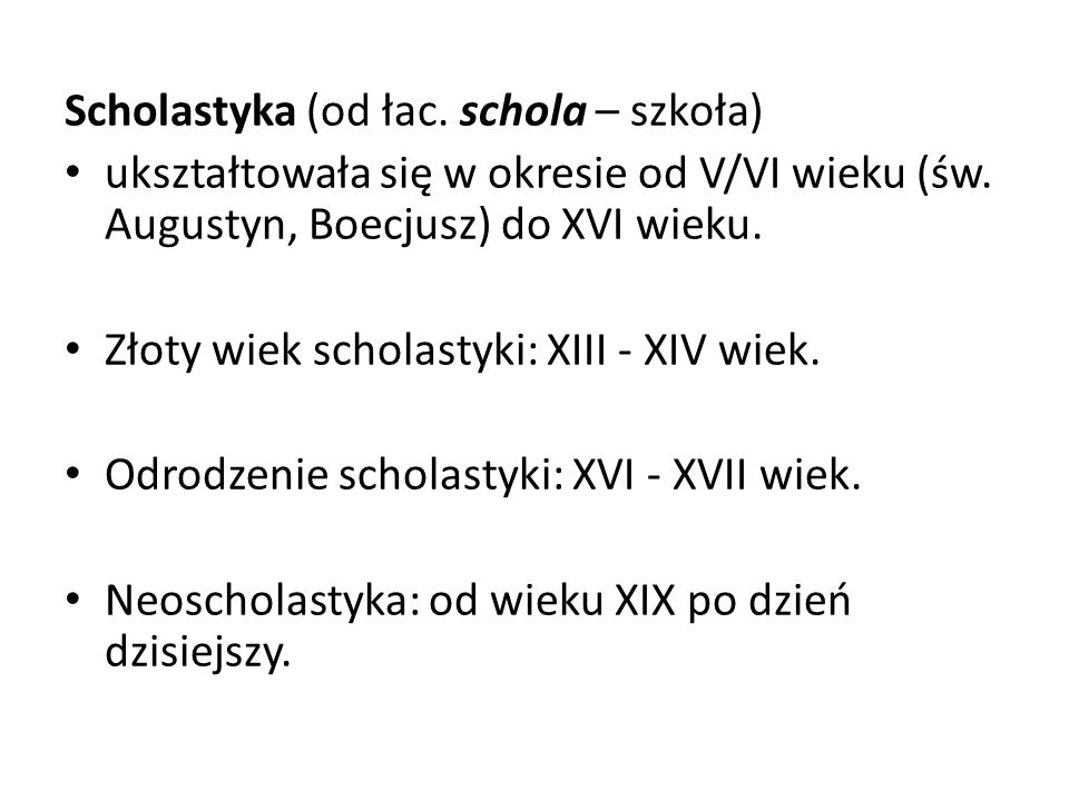 Scholastyka (od łac. schola – szkoła) ukształtowała się w okresie od V/VI wieku (św. Augustyn, Boecjusz) do XVI wieku. Złoty wiek scholastyki: XIII -