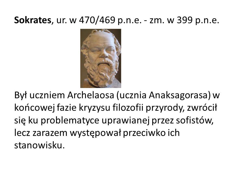 Sokrates, ur. w 470/469 p.n.e. - zm. w 399 p.n.e. Był uczniem Archelaosa (ucznia Anaksagorasa) w końcowej fazie kryzysu filozofii przyrody, zwrócił si