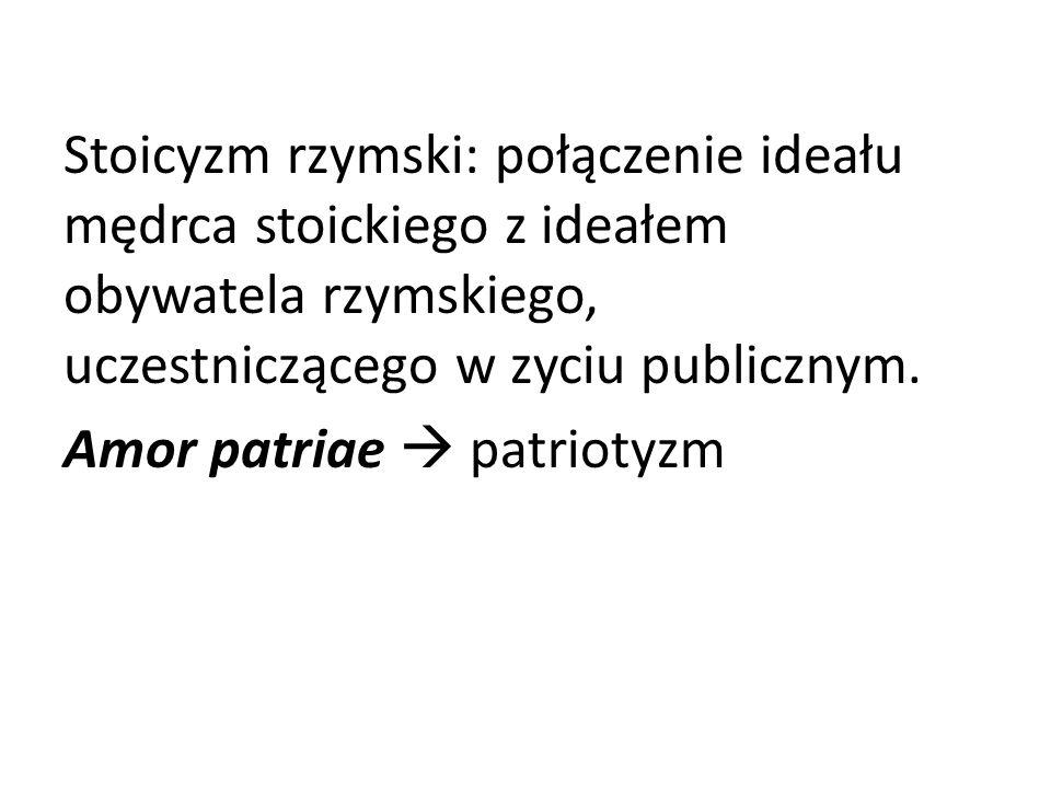 Stoicyzm rzymski: połączenie ideału mędrca stoickiego z ideałem obywatela rzymskiego, uczestniczącego w zyciu publicznym. Amor patriae patriotyzm