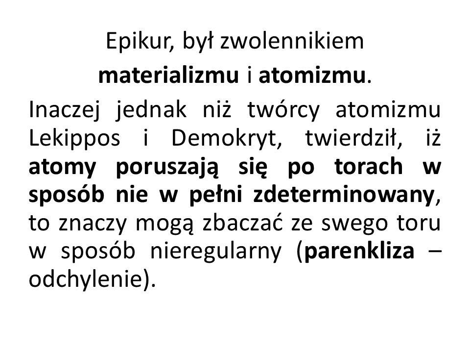 Epikur, był zwolennikiem materializmu i atomizmu. Inaczej jednak niż twórcy atomizmu Lekippos i Demokryt, twierdził, iż atomy poruszają się po torach