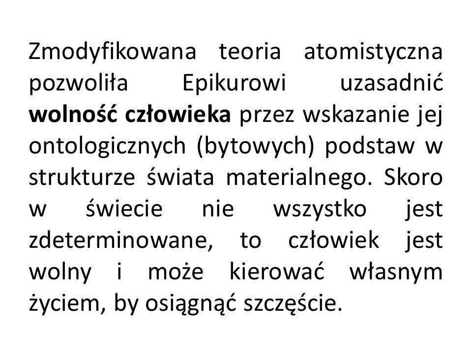 Zmodyfikowana teoria atomistyczna pozwoliła Epikurowi uzasadnić wolność człowieka przez wskazanie jej ontologicznych (bytowych) podstaw w strukturze ś