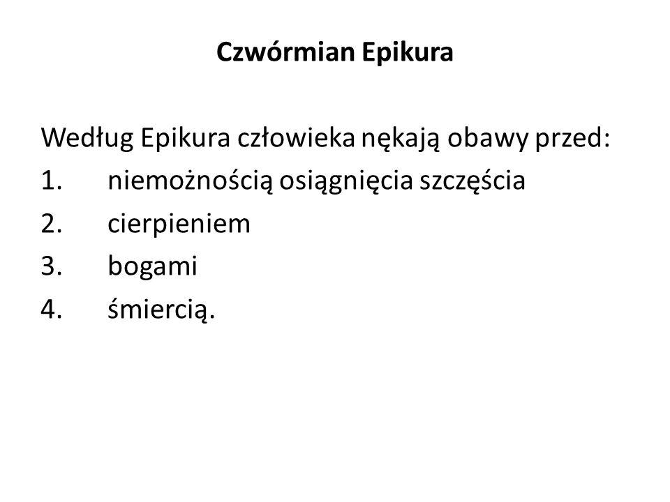 Czwórmian Epikura Według Epikura człowieka nękają obawy przed: 1.niemożnością osiągnięcia szczęścia 2.cierpieniem 3.bogami 4.śmiercią.