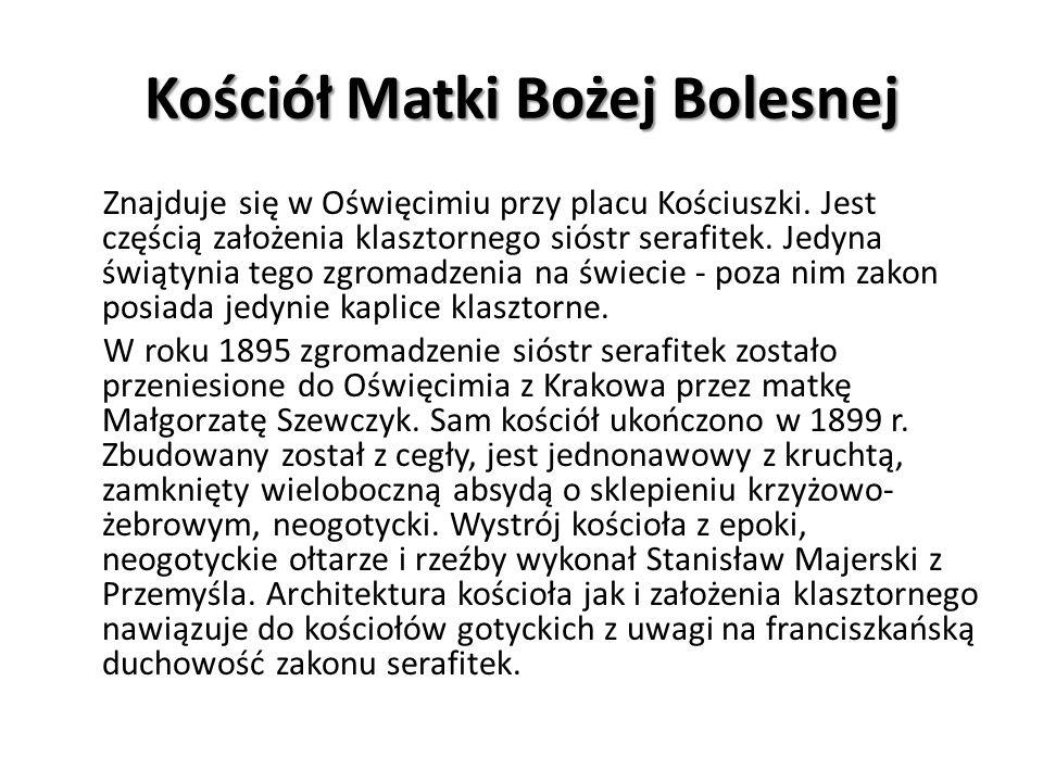 Kościół Matki Bożej Bolesnej Znajduje się w Oświęcimiu przy placu Kościuszki. Jest częścią założenia klasztornego sióstr serafitek. Jedyna świątynia t