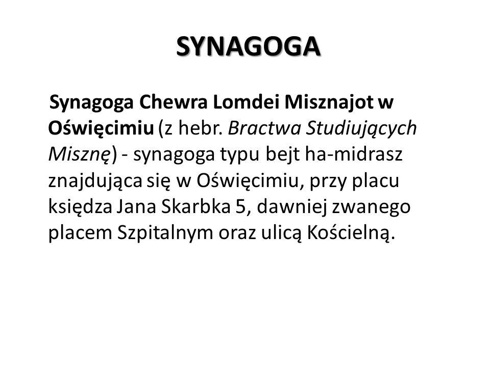 SYNAGOGA SYNAGOGA Synagoga Chewra Lomdei Misznajot w Oświęcimiu (z hebr. Bractwa Studiujących Misznę) - synagoga typu bejt ha-midrasz znajdująca się w