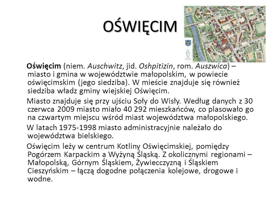 OŚWIĘCIM Oświęcim (niem. Auschwitz, jid. Oshpitizin, rom. Auszwica) – miasto i gmina w województwie małopolskim, w powiecie oświęcimskim (jego siedzib