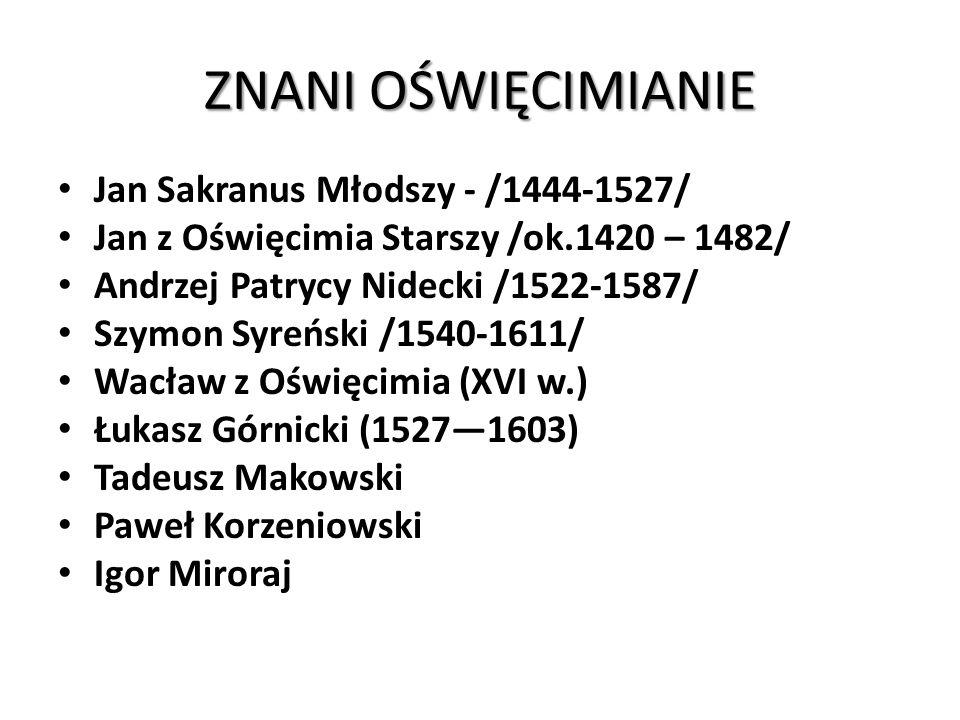 ZNANI OŚWIĘCIMIANIE Jan Sakranus Młodszy - /1444-1527/ Jan z Oświęcimia Starszy /ok.1420 – 1482/ Andrzej Patrycy Nidecki /1522-1587/ Szymon Syreński /