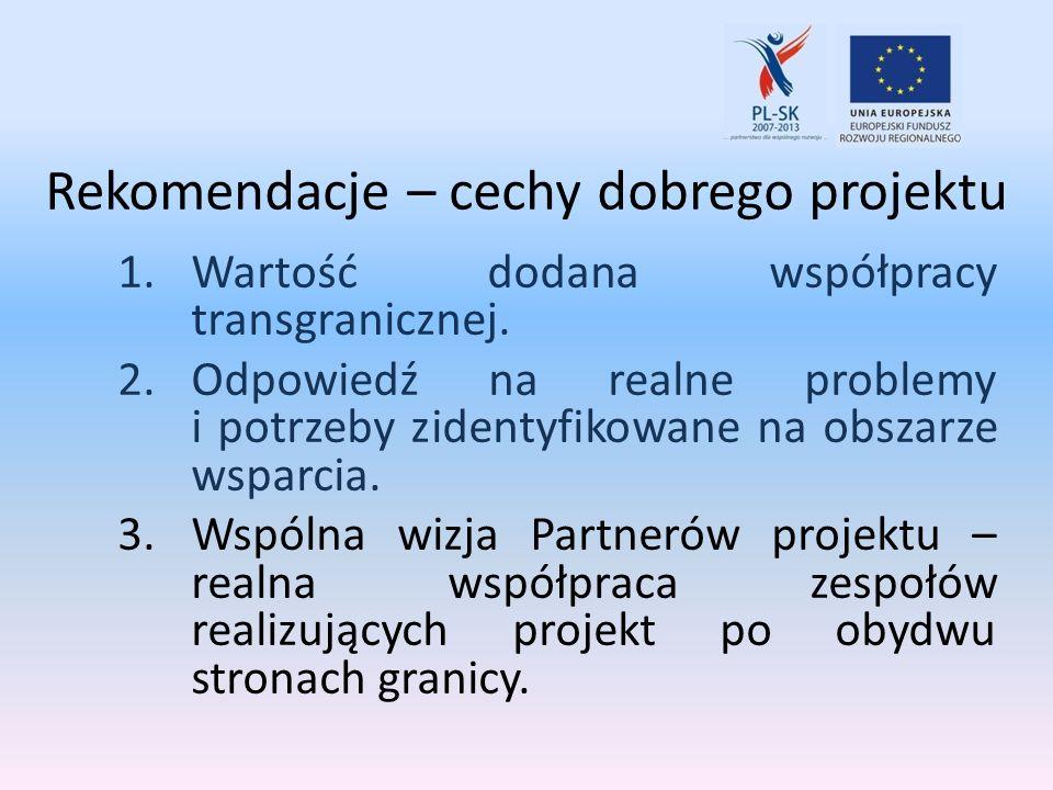 Rekomendacje – cechy dobrego projektu 1.Wartość dodana współpracy transgranicznej. 2.Odpowiedź na realne problemy i potrzeby zidentyfikowane na obszar