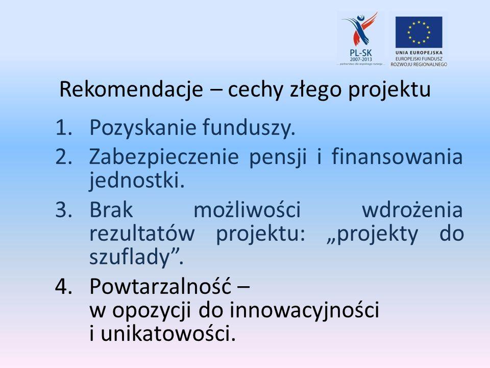Rekomendacje – cechy złego projektu 1.Pozyskanie funduszy. 2.Zabezpieczenie pensji i finansowania jednostki. 3.Brak możliwości wdrożenia rezultatów pr