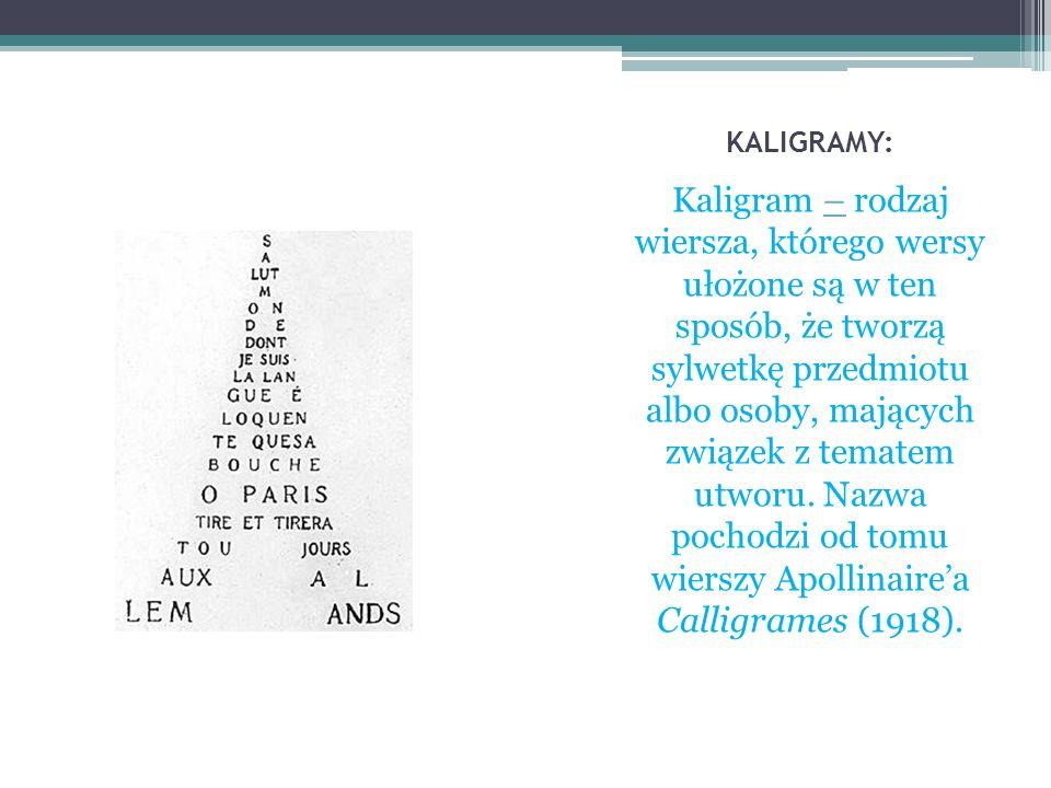 KALIGRAMY: Kaligram – rodzaj wiersza, którego wersy ułożone są w ten sposób, że tworzą sylwetkę przedmiotu albo osoby, mających związek z tematem utwo