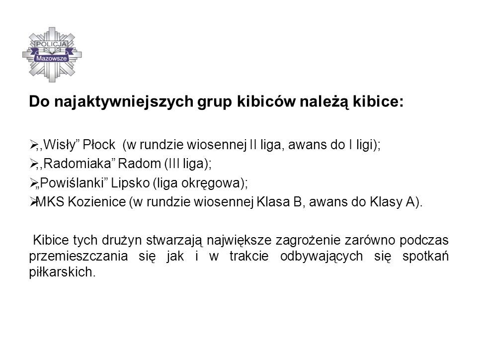 Do najaktywniejszych grup kibiców należą kibice:,,Wisły Płock (w rundzie wiosennej II liga, awans do I ligi);,,Radomiaka Radom (III liga); Powiślanki Lipsko (liga okręgowa); MKS Kozienice (w rundzie wiosennej Klasa B, awans do Klasy A).