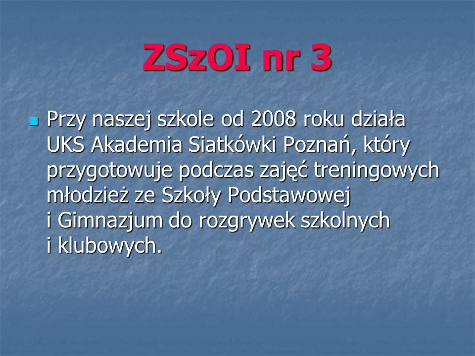 ZSzOI nr 3 Przy naszej szkole od 2008 roku działa UKS Akademia Siatkówki Poznań, który przygotowuje podczas zajęć treningowych młodzież ze Szkoły Podstawowej i Gimnazjum do rozgrywek szkolnych i klubowych.