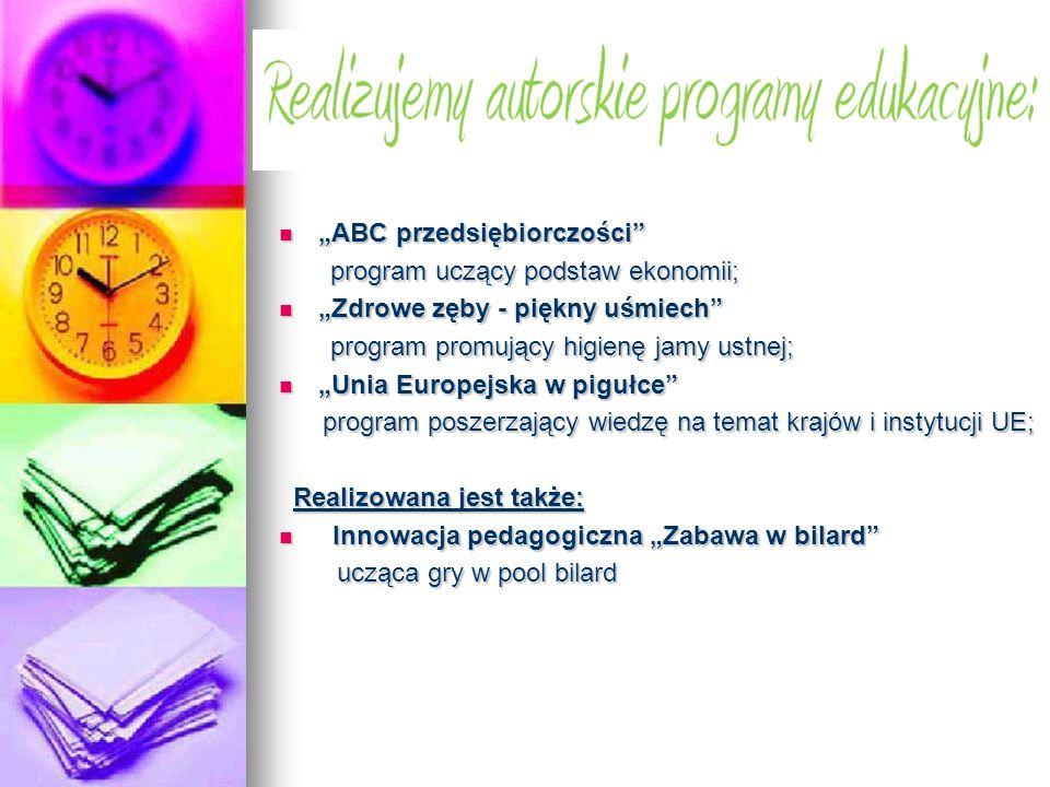 ABC przedsiębiorczości ABC przedsiębiorczości program uczący podstaw ekonomii; program uczący podstaw ekonomii; Zdrowe zęby - piękny uśmiech Zdrowe zęby - piękny uśmiech program promujący higienę jamy ustnej; program promujący higienę jamy ustnej; Unia Europejska w pigułce Unia Europejska w pigułce program poszerzający wiedzę na temat krajów i instytucji UE; program poszerzający wiedzę na temat krajów i instytucji UE; Realizowana jest także: Realizowana jest także: Innowacja pedagogiczna Zabawa w bilard Innowacja pedagogiczna Zabawa w bilard ucząca gry w pool bilard ucząca gry w pool bilard