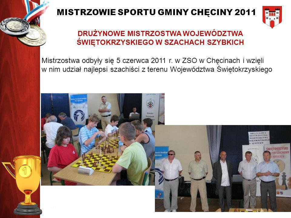 MISTRZOWIE SPORTU GMINY CHĘCINY 2011 DRUŻYNOWE MISTRZOSTWA WOJEWÓDZTWA ŚWIĘTOKRZYSKIEGO W SZACHACH SZYBKICH Mistrzostwa odbyły się 5 czerwca 2011 r. w