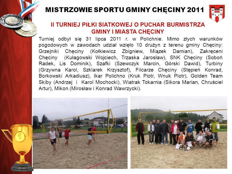 MISTRZOWIE SPORTU GMINY CHĘCINY 2011 II TURNIEJ PIŁKI SIATKOWEJ O PUCHAR BURMISTRZA GMINY I MIASTA CHĘCINY Turniej odbył się 31 lipca 2011 r. w Polich