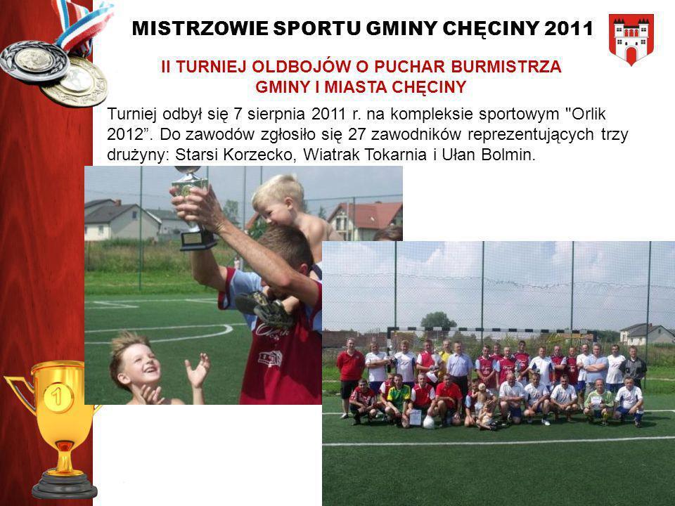 MISTRZOWIE SPORTU GMINY CHĘCINY 2011 II TURNIEJ OLDBOJÓW O PUCHAR BURMISTRZA GMINY I MIASTA CHĘCINY Turniej odbył się 7 sierpnia 2011 r. na kompleksie