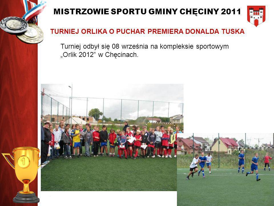 MISTRZOWIE SPORTU GMINY CHĘCINY 2011 TURNIEJ ORLIKA O PUCHAR PREMIERA DONALDA TUSKA Turniej odbył się 08 września na kompleksie sportowym Orlik 2012 w