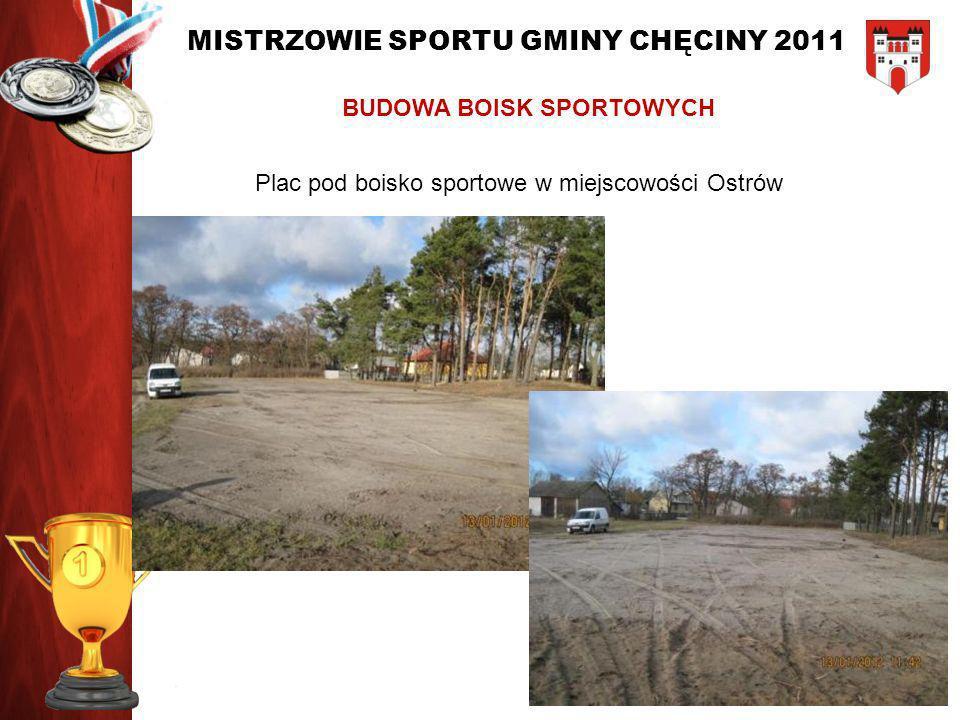 MISTRZOWIE SPORTU GMINY CHĘCINY 2011 BUDOWA BOISK SPORTOWYCH Plac pod boisko sportowe w miejscowości Ostrów
