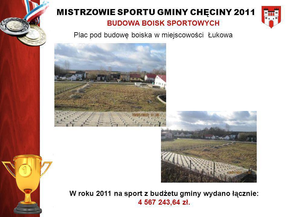 MISTRZOWIE SPORTU GMINY CHĘCINY 2011 BUDOWA BOISK SPORTOWYCH Plac pod budowę boiska w miejscowości Łukowa W roku 2011 na sport z budżetu gminy wydano