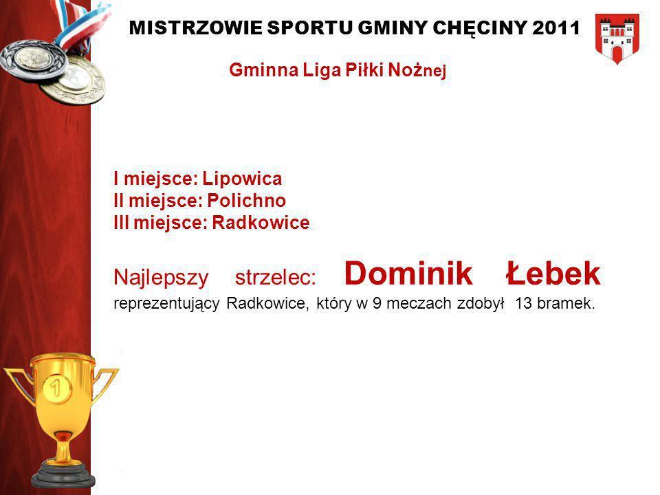 MISTRZOWIE SPORTU GMINY CHĘCINY 2011 I miejsce: Lipowica II miejsce: Polichno III miejsce: Radkowice Najlepszy strzelec: Dominik Łebek reprezentujący
