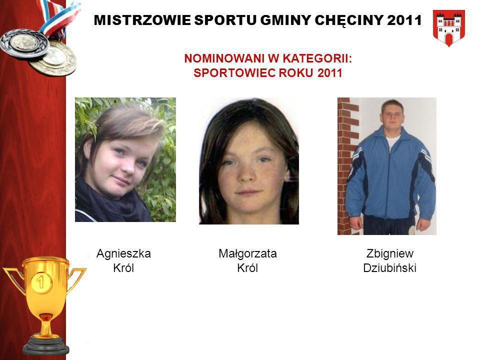 MISTRZOWIE SPORTU GMINY CHĘCINY 2011 NOMINOWANI W KATEGORII: SPORTOWIEC ROKU 2011 Agnieszka Król Małgorzata Król Zbigniew Dziubiński