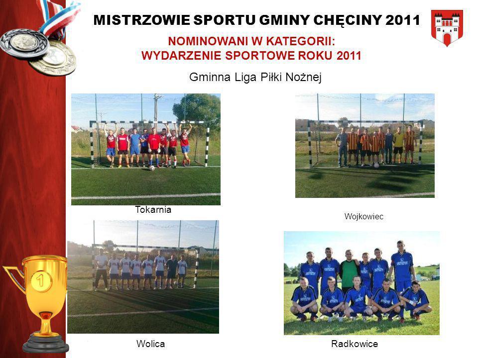 MISTRZOWIE SPORTU GMINY CHĘCINY 2011 NOMINOWANI W KATEGORII: WYDARZENIE SPORTOWE ROKU 2011 Gminna Liga Piłki Nożnej Tokarnia Wojkowiec WolicaRadkowice