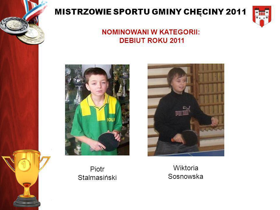 MISTRZOWIE SPORTU GMINY CHĘCINY 2011 NOMINOWANI W KATEGORII: DEBIUT ROKU 2011 Piotr Stalmasiński Wiktoria Sosnowska